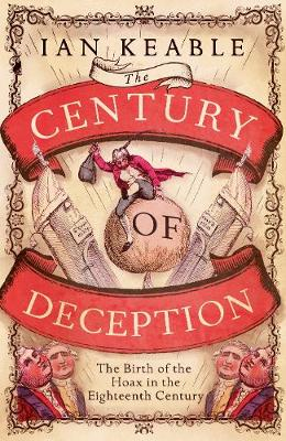 Century of Deception, The: The Birth of the Hoax in Eighteen...
