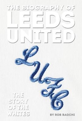 Biography of Leeds, The: The Story of the Whites