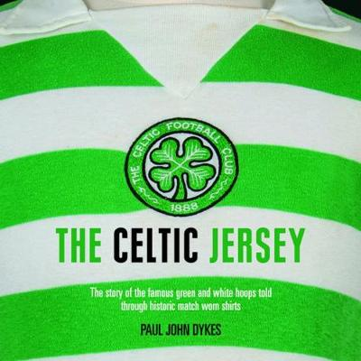Celtic Jersey, The: The Story of the Famous Green and White Hoops Told Through Historic Match Worn Shirts