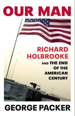Our Man: Richard Holbrooke and the End of the American Centu...