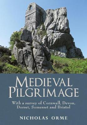 Medieval Pilgrimage: With a Survey of Cornwall, Devon, Dorse...