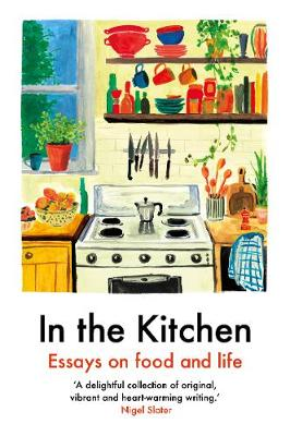 In The Kitchen: Essays on food and life by Daisy Johnson, Joel Golby, Mayukh Sen, Rachel Roddy, Ruby Tandoh, Yemisi Aribisala
