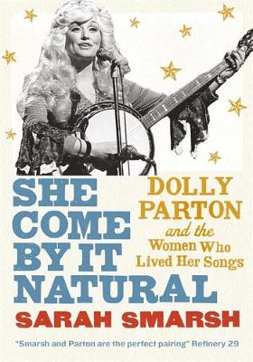 She Come By It Natural: Dolly Parton and the Women Who Lived Her Songs by Sarah Smarsh