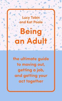 Being an Adult: the ultimate guide to moving out, getting a job, and getting your act together
