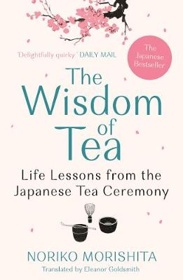 Wisdom of Tea, The: Life Lessons from the Japanese Tea Cerem...