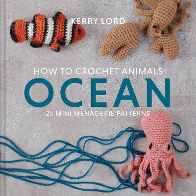 How to Crochet Animals: Ocean: 25 mini menagerie patterns