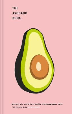 Avocado Book, The: Recipes for the world's most Instagrammable fruit
