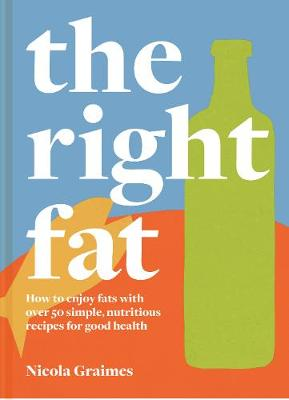 Right Fat, The: How to enjoy fat with over 50 simple, nutritious recipes for good health