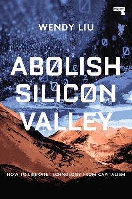 Abolish Silicon Valley: How to Liberate Technology from Capi...