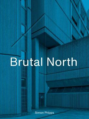 Brutal North: Post-War Modernist Architecture in the North o...