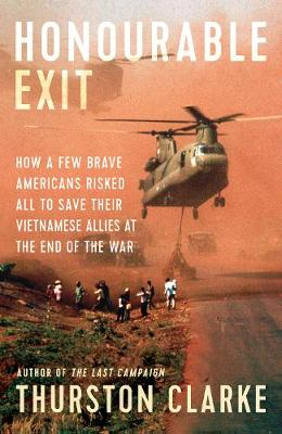 Honourable Exit: how a few brave Americans risked all to save their Vietnamese allies at the end of the war