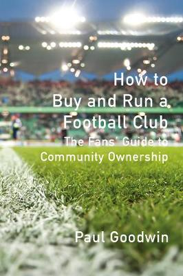 How to Buy and Run a Football Club: The Fans' Guide to...