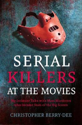 Serial Killers at the Movies: My Intimate Talks with Mass Murderers Who Became Stars of the Big Screen