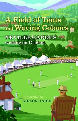 Field of Tents and Waving Colours, A: Neville Cardus Writing...