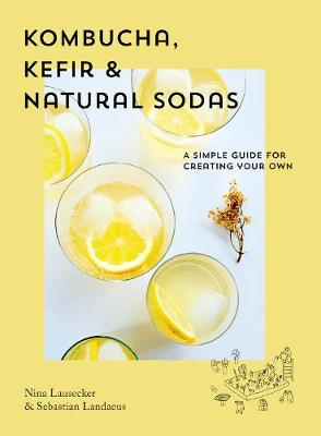 Kombucha, Kefir & Natural Sodas: A simple guide to creat...
