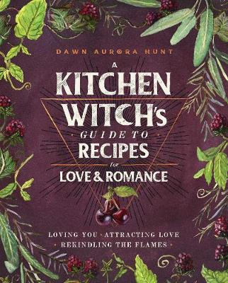 Kitchen Witch's Guide to Recipes for Love & Romance, A: Loving You * Attracting Love * Rekindling the Flames