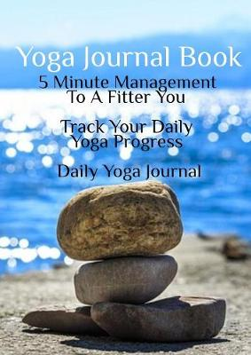 Yoga Journal Book: 5 Minute Management To A Fitter You – Track Your Daily Yoga Progress – Daily Yoga Journal