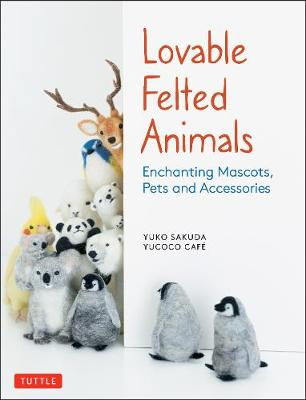 Lovable Felted Animals: Enchanting Mascots, Pets and Accesso...