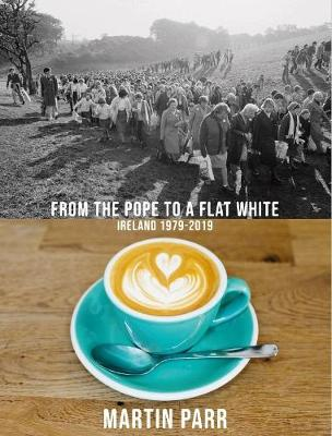Martin Parr: From the Pope to a Flat White: Ireland 1979-201...
