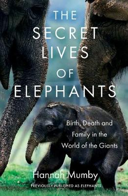 Secret Lives of Elephants, The: Birth, Death and Family in t...
