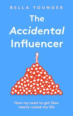 Accidental Influencer, The: How My Need to Get Likes Nearly ...