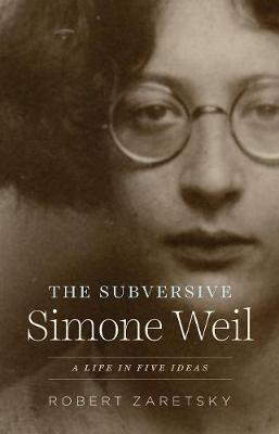 Subversive Simone Weil, The: A Life in Five Ideas