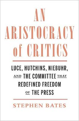 Aristocracy of Critics, An: Luce, Hutchins, Niebuhr, and the Committee That Redefined Freedom of the Press