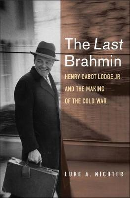 Last Brahmin, The: Henry Cabot Lodge Jr. and the Making of t...