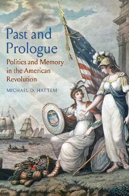 Past and Prologue: Politics and Memory in the American Revol...