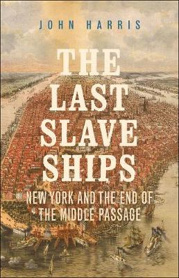 Last Slave Ships, The: New York and the End of the Middle Pa...