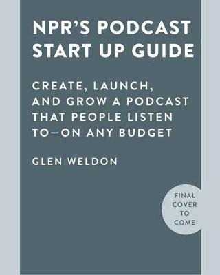 NPR#s Podcast Startup Guide: Create, Launch, and Grow a Podc...