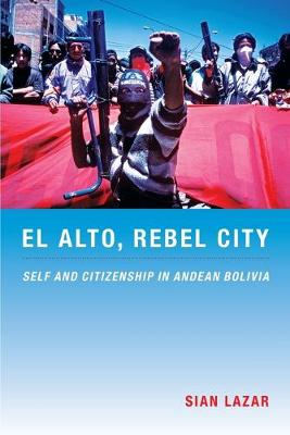 El Alto, Rebel City: Self and Citizenship in Andean Bolivia