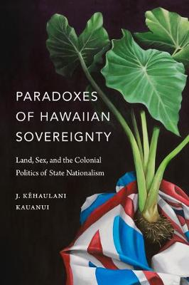 Paradoxes of Hawaiian Sovereignty: Land, Sex, and the Coloni...
