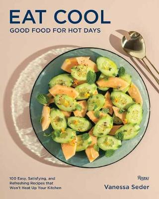 Eat Cool: Good Food for Hot Days: 100 Easy, Satisfying, and ...
