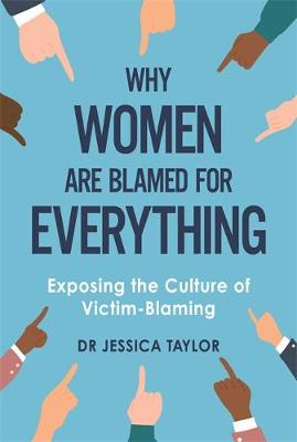 Why Women Are Blamed For Everything: Exposing the Culture of Victim-Blaming