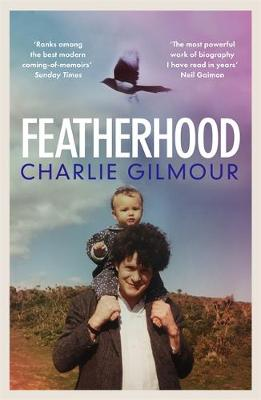 Featherhood: 'The best piece of nature writing since H is for Hawk, and the most powerful work of biography I have read in years' Neil Gaiman