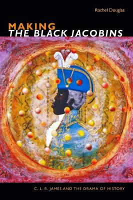 Making The Black Jacobins: C. L. R. James and the Drama of H...