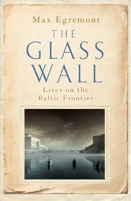Glass Wall, The: Lives on the Baltic Frontier