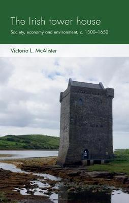Irish Tower House, The: Society, Economy and Environment, c....