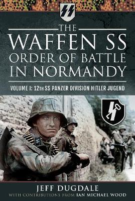 Waffen SS Order of Battle in Normandy, The: Volume I: 12th S...
