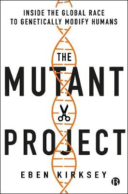 Mutant Project, The: Inside the Global Race to Genetically M...