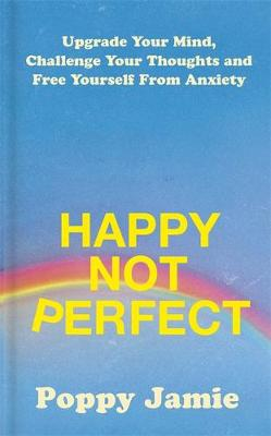 Happy Not Perfect: Upgrade Your Mind, Challenge Your Thought...