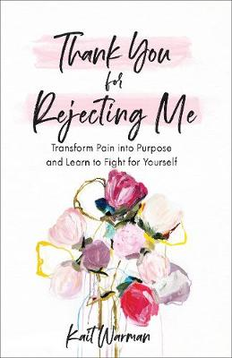Thank You for Rejecting Me: Transform Pain into Purpose and ...