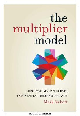 Multiplier Model, The: How Systems Can Create Exponential Business Growth