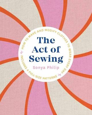 Act of Sewing, The: How to Make and Modify Clothes to Wear E...