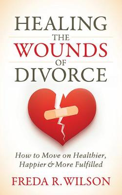 Healing the Wounds of Divorce: How to Move on Healthier, Hap...