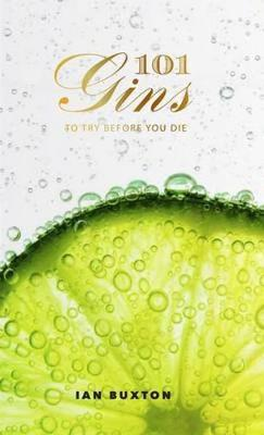 101 Gins To Try Before You Die: Fully Revised and Updated Ed...