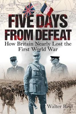 Five Days From Defeat: How Britain Nearly Lost the First Wor...
