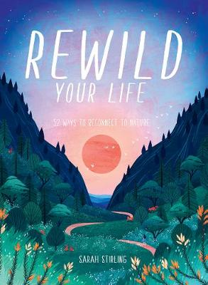 Rewild Your Life: 52 Ways To Reconnect To Nature