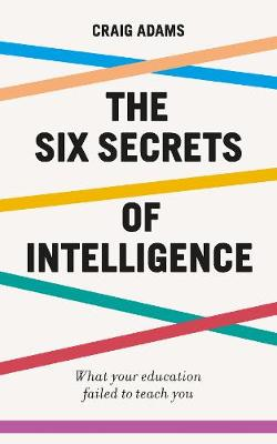 Six Secrets of Intelligence, The: What your education failed to teach you